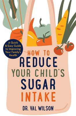 How to Reduce Your Child's Sugar Intake: A Quick and Easy Guide to Improving Your Family's Health by Dr Val Wilson