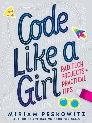 Code Like a Girl: Rad Tech Projects and Practical Tips by Miriam Peskowitz