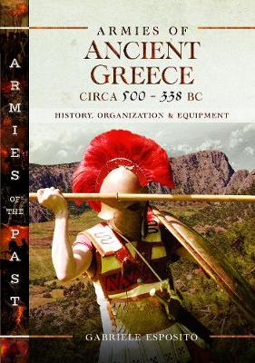 Armies of Ancient Greece Circa 500 to 338 BC: History, Organization & Equipment by Gabriele Esposito