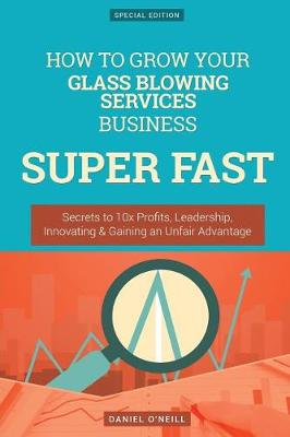 How to Grow Your Glass Blowing Services Business Super Fast by Daniel O'Neill