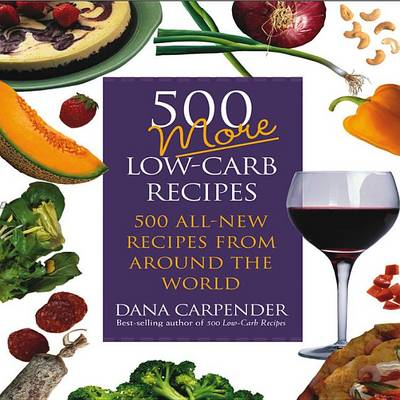 500 More Low-Carb Recipes: 500 All New Recipes from Around the World by Dana Carpender