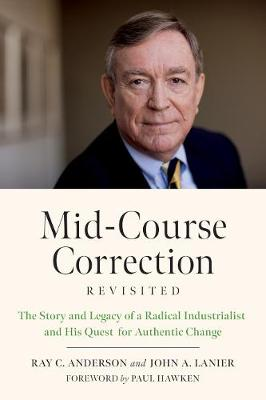 Mid-Course Correction Revisited: The Story and Legacy of a Radical Industrialist and his Quest for Authentic Change by Ray Anderson