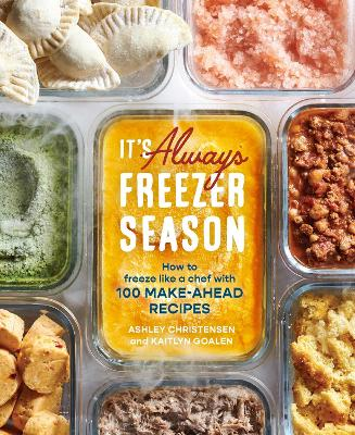 It's Always Freezer Season: How to Freeze Like a Chef with 100 Make-Ahead Recipes: A Cookbook book
