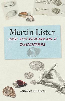 Martin Lister and his Remarkable Daughters: The Art of Science in the Seventeenth Century by Anna Marie Roos