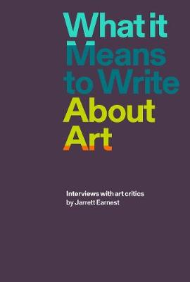 What it Means to Write About Art: Interviews with Art Critics by Jarrett Earnest