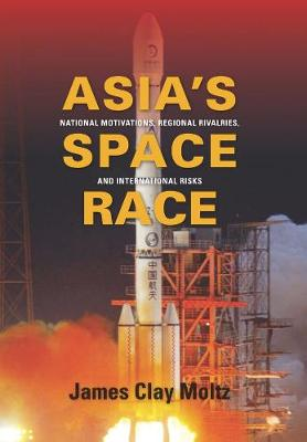 Asia's Space Race: National Motivations, Regional Rivalries, and International Risks by James Clay Moltz