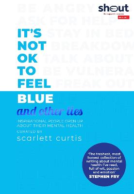 It's Not OK to Feel Blue (and other lies): Inspirational people open up about their mental health by Scarlett Curtis