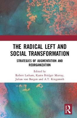 The Radical Left and Social Transformation: Strategies of Augmentation and Reorganization by Robert Latham