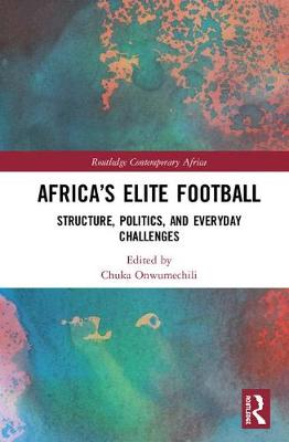 Africa's Elite Football: Structure, Politics, and Everyday Challenges by Chuka Onwumechili