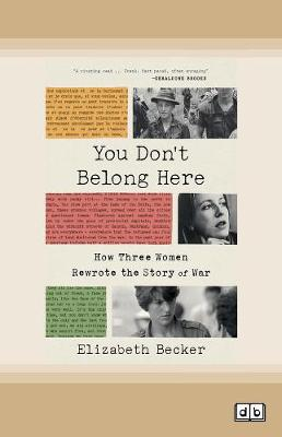 You Don't Belong Here: How Three Women Rewrote the Story of War by Elizabeth Becker