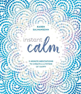 Instant Calm: 2-Minute Meditations to Create a Lifetime of Happy by Karen Salmansohn