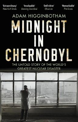 Midnight in Chernobyl: The Untold Story of the World's Greatest Nuclear Disaster by Adam Higginbotham