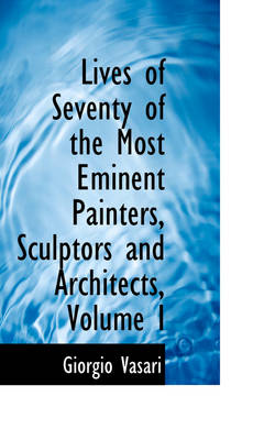 Lives of Seventy of the Most Eminent Painters, Sculptors and Architects, Volume I by Giorgio Vasari