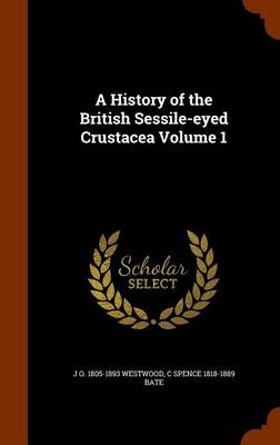 A History of the British Sessile-Eyed Crustacea, Volume 1 by John Obadiah Westwood