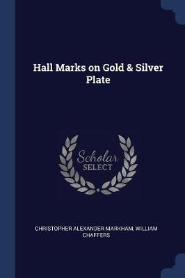 Hall Marks on Gold & Silver Plate by Christopher Alexander Markham