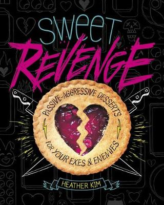 Sweet Revenge: Passive-Aggressive Desserts for Your Exes & Enemies by ,Heather Kim