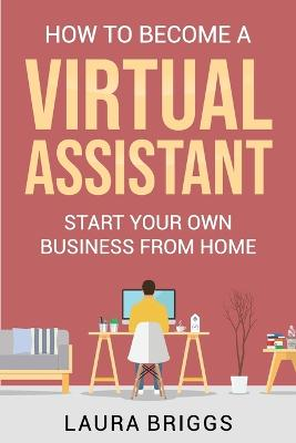 How to Become a Virtual Assistant: Start Your Own Business from Home by Laura Briggs