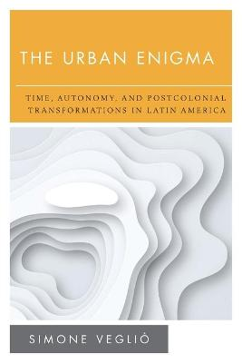 The Urban Enigma: Time, Autonomy, and Postcolonial Transformations in Latin America book