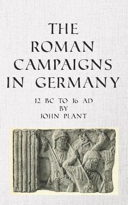 The Roman Campaigns in Germany: 12 BC to 16 AD by John Plant