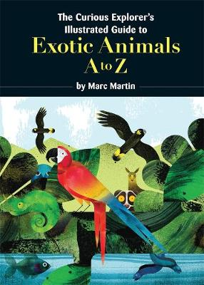 The Curious Explorer's Illustrated Guide to Exotic Animals by Marc Martin