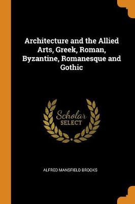 Architecture and the Allied Arts, Greek, Roman, Byzantine, Romanesque and Gothic by Alfred Mansfield Brooks