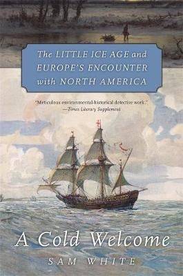 A Cold Welcome: The Little Ice Age and Europe's Encounter with North America by Sam White