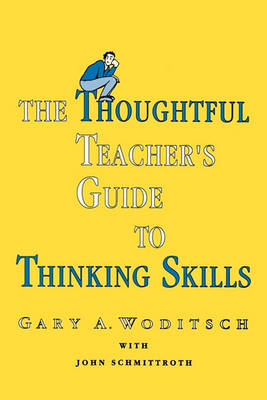 The Thoughtful Teacher's Guide to Thinking Skills by Gary A. Woditsch