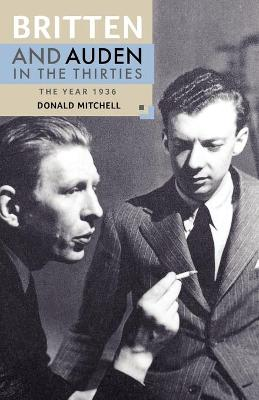 Britten and Auden in the Thirties: The Year 1936 by Donald Mitchell