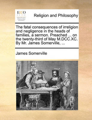 The Fatal Consequences of Irreligion and Negligence in the Heads of Families, a Sermon. Preached ... on the Twenty-Third of May M.DCC.XC. by Mr. James Somerville, by James Somerville