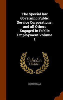 The Special Law Governing Public Service Corporations, and All Others Engaged in Public Employment Volume 1 by Bruce Wyman