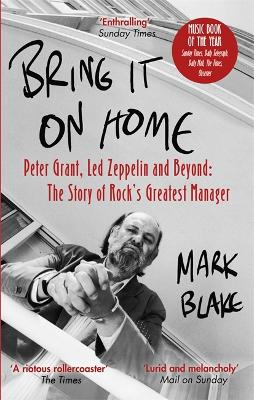 Bring It On Home: Peter Grant, Led Zeppelin and Beyond: The Story of Rock's Greatest Manager book