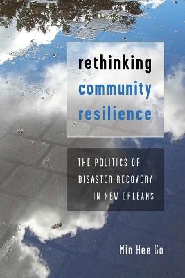 Rethinking Community Resilience: The Politics of Disaster Recovery in New Orleans by Min Hee Go