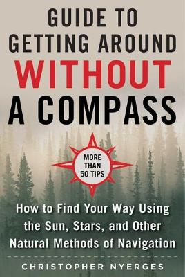 The Ultimate Guide to Navigating without a Compass: How to Find Your Way Using the Sun, Stars, and Other Natural Methods by Christopher Nyerges