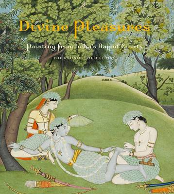 Divine Pleasures - Painting from India's Rajput Courts, the Kronos Collection. by Navina Najat Haidar