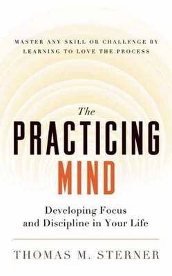 The Practicing Mind: Developing Focus and Discipline in Your Life - Master Any Skill or Challenge by Learning to Love the Process by Thomas M. Sterner