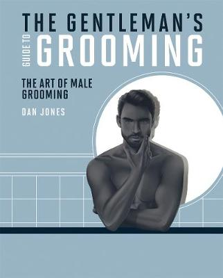 The Gentleman's Guide to Grooming: The Art of Male Grooming by Dan Jones