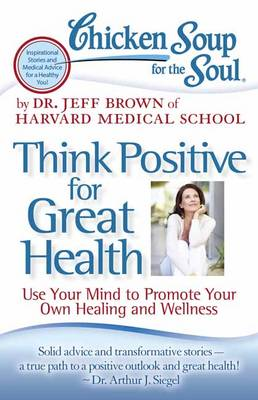 Chicken Soup for the Soul: Think Positive for Great Health by Dr. Jeff Brown