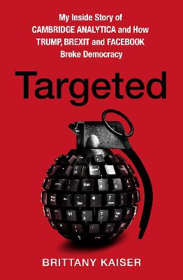 Targeted: My Inside Story of Cambridge Analytica and How Trump, Brexit and Facebook Broke Democracy by Brittany Kaiser