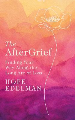 The AfterGrief: Finding Your Way on the Long Path of Loss by Hope Edelman