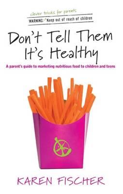 Don't Tell Them it's Healthy by Karen Fischer