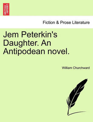Jem Peterkin's Daughter. an Antipodean Novel. by William Churchward