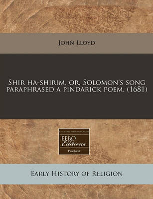 Shir Ha-Shirim, Or, Solomon's Song Paraphrased a Pindarick Poem. (1681) by John Lloyd