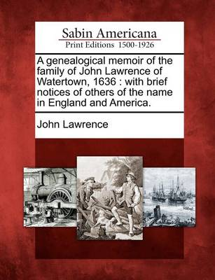 Genealogical Memoir of the Family of John Lawrence of Watertown, 1636 by John Lawrence