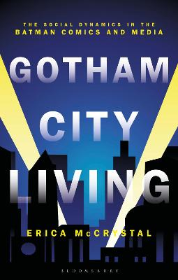 Gotham City Living: The Social Dynamics in the Batman Comics and Media by Dr Erica McCrystal
