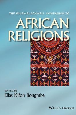 The Wiley-Blackwell Companion to African Religions by Elias Kifon Bongmba