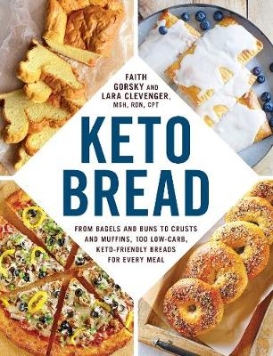 Keto Bread: From Bagels and Buns to Crusts and Muffins, 100 Low-Carb, Keto-Friendly Breads for Every Meal by Faith Gorsky