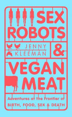 Sex Robots & Vegan Meat: Adventures at the Frontier of Birth, Food, Sex & Death by Jenny Kleeman