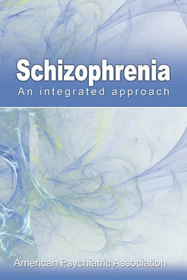 Schizophrenia: An Integrated Approach by American Psychiatric Association