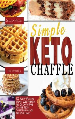 Simple Keto Chaffle: 100 Mouth-Watering, Weight LossFriendly, and Quick-To-Make Chaffle Recipe Collection for You and Your Family by Jessica Miller