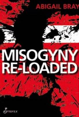 Misogyny Re-Loaded by Abigail Bray